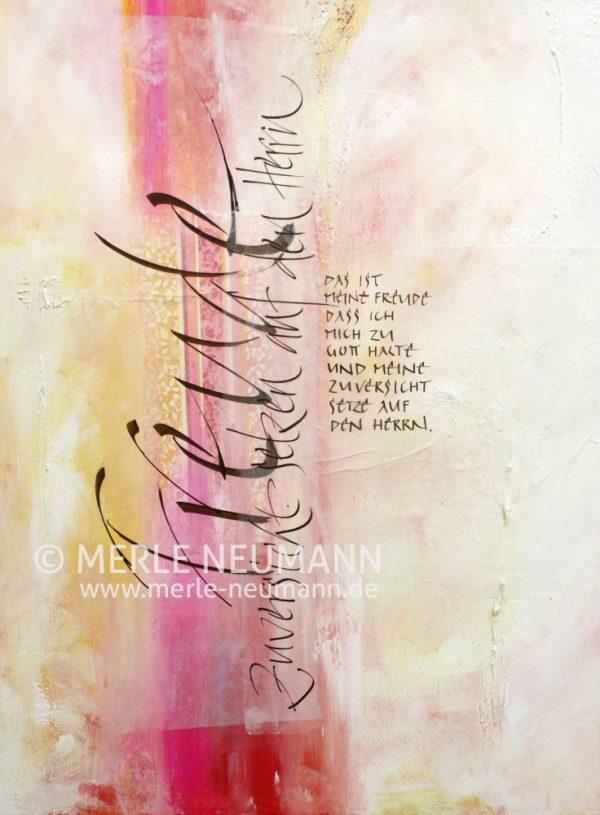 Merle Neumann malt Schriftbilder – Bildmotiv: Freude – Das ist meine Freude, daß ich mich zu Gott halte und meine Zuversicht setzte auf den Herrn HERRN. Psalm 73,28